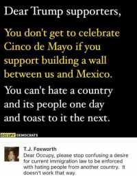 (GC): Dear Trump supporters,  You don't get to celebrate  Cinco de Mayo if you  support building a wall  between us and Mexico.  You can't hate a country  and its people one day  and toast to it the next.  OCCUPY DEMOCRATS  T.J. Foxworth  Dear Occupy, please stop confusing a desire  for current immigration law to be enforced  with hating people from another country. It  doesn't work that way. (GC)