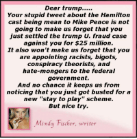 "hamilton: Dear trump  Your stupid tweet about the Hamilton  cast being mean to Mike Pence is not  going to make us forget that you  just settled the trump Un fraud case  against you for $25 million.  It also won't make us forget that you  are appointing cists, bigots,  conspiracy theorists, and  hate-mongers to the federal  government.  And no chance it keeps us from  noticing that you just got busted for a  new ""stay to play"" scheme.  But nice try.  Mindy Fischer, writer"