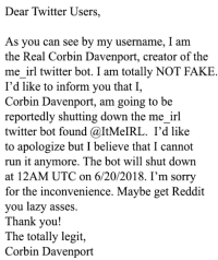 Fake, Lazy, and Reddit: Dear Twitter Users,  As you can see by my username, I am  the Real Corbin Davenport, creator of the  me irl twitter bot. I am totally NOT FAKE  I'd like to inform you that I,  Corbin Davenport, am going to be  reportedly shutting down the me_irl  twitter bot found @ItMeIRL. I'd like  to apologize but I believe that I cannot  run it anymore. The bot will shut down  at 12AM UTC on 6/20/2018. I'm sorry  for the inconvenience. Maybe get Reddit  you lazy asses.  Thank you!  The totally legit,  Corbin Davenport