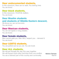 World Class Teacher: Dear undocumented students,  In this classroom, there are no walls. You belong here  You are loved  Dear black students,  In this classroom, YOUR life matters.  You are loved  Dear Muslim students  and students of Middle Eastern descent,  We know you are not terrorists  You are loved  Dear Mexican students,  You are not rapists or drug dealers.  You are loved  Dear female students,  Men cannot grab you. Men WILL respect you  demand it  You are loved  Dear LGBTQ students,  You are perfect just as you are. You are loved  Dear ALL students,  We will get through this day, this year, together.  We will respect each other and learn from one another  Senora Tarman  You are a beloved part of this country and community.  Teacher World Class Teacher
