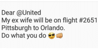 fb.com, Flight, and Orlando: Dear @United  My ex wife will be on flight #2651  Pittsburgh to Orlando  Do what you do Like & Share > FB.Com/UncleSamsChildren Show Support  👉🏽 https://goo.gl/hwYo7B 🇺🇸