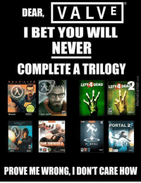 Memes, 🤖, and Left 4 Dead: DEAR  VALVE  I BET YOU WILL  NEVER  COMPLETE A TRILOGY  LIFE  LEFT 4 DEAD  LEFT 4 DEA  PORTAL2R  AM FORTRESS  PORTAL  PROVE ME WIRONG, IDON'T CARE HOW If Valve will only make a sequel for one of these games and the rest will never be seen again, which one would you pick?