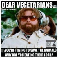 """Memes, Vegetarian, and Vegetarianism: DEAR VEGETARIANSa  NGIMUSCLEANDHEALTH  MENE  IFYOUTRETRYING TO SAVETHEANIMALS  WHY ARE YOU EATING THEIRF000p Great question to ask your vegetarian friends;)  *If you like this post Share with your friends & """"Like"""" our Facebook page to get more just like it:) For high-quality Firearms, Self Defense and Survival content - Subscribe to our Free online MCS Magazine here: http://mcs-mag.com/fb/mcs-mag-subscribe"""