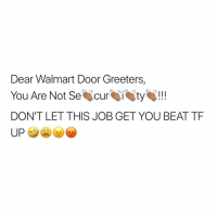 Memes, Walmart, and 🤖: Dear Walmart Door Greeters,  You Are Not S curty!!  DON'T LET THIS JOB GET YOU BEAT TF Not everybody is out here stealing, chief🤦🏽♂️