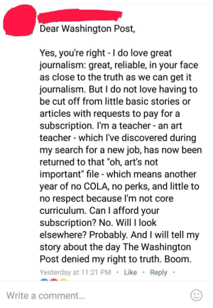 """Love, Respect, and Teacher: Dear Washington Post,  Yes, you're right -I do love great  journalism: great, reliable, in your face  as close to the truth as we can get it  journalism. But l do not love having to  be cut off from little basic stories or  articles with requests to pay for a  subscription. l'm a teacher - an art  teacher - which lve discovered during  my search for a new job, has now been  returned to that on, art's not  important"""" file - which means another  year of no COLA, no perks, and little to  no respect because l'm not core  curriculum. Can I afford your  subscription? No. Will l look  elsewhere? Probably. And I will tell my  story about the day The Washington  Post denied my right to truth. Boom  Yesterday at 11:21 PM. LikeReply  Write a comment memehumor:  """"People don't value my work enough to pay me so you should give me your work for free. Boom."""""""