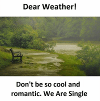 so cool: Dear Weather!  Don't be so cool and  romantic. We Are Single
