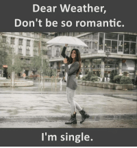 romantic: Dear Weather  Don't be so romantic.  I'm single.
