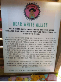 "Community, Thank You, and Business: DEAR WHITE ALLIES  ALL SHIRTS WITH INDIGENOUS DESIGNS WERE  CREATED FOR INDIGENOUS PEOPLES AND PEOPLE OF  COLOR TO WEAR.  BEFORE YOU PURCHASE ASK YOURSELF, ""DOES THIS  BELONG TO ME?""APPRECIATION FOR ANOTHER CULTURE  DOES NOT GRANT PERMISSION TO TAKE, CONSUME, OR  RE-PURPOSE MARGINALIZED CULTURES. INDIGENOUS  CULTURES CONTINUE TO EXPERIENCE COLONIALISM,  CULTURAL GENOCIDE, & LAND THEFT. WE ALL HAVE A  ROLE IN THE DISEMPOWERMENT AND EMPOWERMENT OF  LOCAL INDIGENOUS PEOPLES. ASK YOURSELF, WHAT  HAVE I DONE LATELY FOR INDIGENOUS PEOPLES? How  HAVE I USED MY PRIVILEGE TO HELP UNCOVER THE  VOICES OF INDIGENOUS PEOPLES IN MY COMMUNITY?  SUPPORTING INDIGENOUS EFFORTS GOES BEYOND  WEARING A SHIRT. WANT TO SUPPORT IN OTHER WAYS?  PURCHASE OTHER NON-CULTURALLY RELEVANT SHIRTS  OR DONATE TO NPP  THANK YOU FOR NOT CULTURALLY APPROPRIATING <p>""How to torpedo your business in one easy step""</p>"