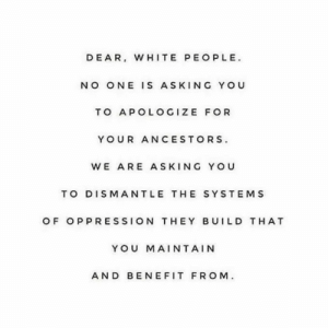 You can't change the past but you damn well can change the present and the future. https://www.instagram.com/p/B4Nd79IBfbo/?igshid=1wzmhva55i6di: DEAR, WHITE PEOPLE  NO ONE IS ASKING YOU  TO APOLOGIZE FOR  YOUR ANCESTORS  WE ARE ASKING YOU  TO DISMANTLE THE SYSTEMS  OF OPPRESSION THEY BUILD T HAT  YOU MAINTAIN  AND BEN EFIT FROM You can't change the past but you damn well can change the present and the future. https://www.instagram.com/p/B4Nd79IBfbo/?igshid=1wzmhva55i6di