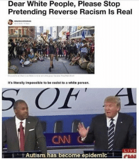 America, Memes, and Racism: Dear White People, Please Stop  Pretending Reverse Racism Is Real  It's literally impossible to be racist to a white person  LIVE  Autism has become epidemic  CAN 😂😂😂😂 liberal maga conservative constitution like follow presidenttrump resist stupidliberals merica america stupiddemocrats donaldtrump trump2016 patriot trump yeeyee presidentdonaldtrump draintheswamp makeamericagreatagain trumptrain triggered Partners --------------------- @too_savage_for_democrats🐍 @raised_right_🐘 @conservativemovement🎯 @millennial_republicans🇺🇸 @conservative.nation1776😎 @floridaconservatives🌴