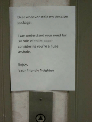 Your friendly neighbor: Dear whoever stole my Amazon  package:  I can understand your need for  30 rolls of toilet paper  considering you're a huge  asshole.  Enjoy,  Your Friendly Neighbor Your friendly neighbor