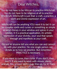 witchcraft: Dear Witches  You do not have to be Wiccan to practice Witchcraft.  You do not have to be religious at all to practice  Witchcraft. Witchcraft is just that: a craft, a practice, a  work and Divine expression of art.  Witchcraft can be anything YOU want it to be! It can  be complex spells and curses or something as simple  as wind chimes in your window and spices in your  cabinet. It IS a practical application. An artistic  expression of your divinity, your soul that speaks  through and manifests as your craft.  Do not let anyone tell you what you can and cannot  do with your practice. No one single person can  dictate as to how we practice. But remember,  PRACTICE is necessary.  If you want to curse, then curse. If you don't, then  don't! If you want to work with stones, plants  animals, fire, or even technology then go for it! There  is no reason why you can't!