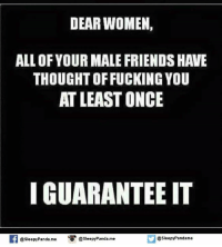 i guarantee it: DEAR WOMEN,  ALL OF YOUR MALE FRIENDS HAVE  THOUGHT OFFUCKING YOU  AT LEAST ONCE  I GUARANTEE IT  @Sleepy Panda me @Sleepy Panda.me  @sleepy Pandame