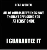~Beast~: DEAR WOMEN,  ALL OF YOUR MALE FRIENDS HAVE  THOUGHTOFFUCKING YOU  AT LEASTONCE  I GUARANTEE IT ~Beast~