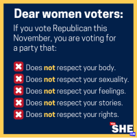 Memes, Party, and Respect: Dear women voters:  If you vote Republican this  November, you are voting for  a party that:  x Does not respect your body  X Does not respect your sexuality  X Does not respect your feelings.  X Does not respect your stories  x Does not respect your rights.  YES  SHE  CAN