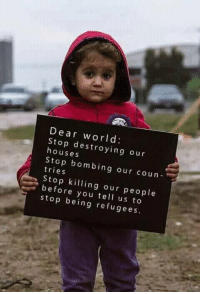 stop: Dear world  Stop destroying our  houses  Stop bombing our coun  tries  Stop killing our people  before you tell us to  stop being refugees.  9