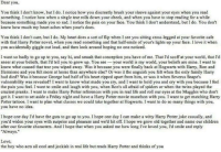 This made me smile -sirius: Dear you  You think I don't know, but I do. I notice how you discreetly brush your sleeve against your eyes when you read  something. I notice how when a single tear rolls down your cheek, and when you have to stop reading for a while  because something made you so sad. I notice the pain on your face. You think I don't understand, but I do. You don't  know how much my heart aches when yours does  You think I don't care, but I do. My heart does a sort of flip when Isee you sitting cross-legged at  your favorite cafe  with that Harry Potter novel, when you read something and that half-smile ofyours lights up your face. I love it when  you accidentally giggle out loud, and then look around hoping no one noticed  I want so badly to go up to you, say hi, and smash that conception you have ofme. That I'd scoff at your world, thatI'd  sneer at your beliefs, that I'd tell you to grow up. You see  your world is my world, your beliefs are mine. I want to  know what caused that tear you wiped away. Was it because you were finally back at Hogwarts with Harry, Ron and  Hermione and you felt more at home than anywhere else? Or was it the anguish you felt when the only family Harry  had died? Was it because George had half of his heart ripped apart from him, or was it when Severus Snape's  vulnerability was revealed? I want to know what made you cry, and I want to hold you and cry with you because I feel  the pain you feel. I want to smile and laugh with you, when Ron's all afraid ofspiders or when the twins played the  craziest pranks. I want to make Harry Potter references with you in real life and roll our eyes at the Muggles who don't  get it. I want to set aside a Friday night and have a Harry Potter movie marathon with you. I want to get matching Harry  Potter tattoos. want to plan what classes we could take together at Hogwarts. I want to do so many things with you,  you have no idea  hope one day I'd have the guts to go up to you. I hope one day