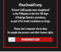 "Drugs, Memes, and White House:  #DearDonald Trump,  ""At least 3,600 people were slaughtered  in the Phillipines in the first 100 days  of Rodrigo Duterte's presidency.  as part of his brutal crackdown on drugs.  Please don't empower him to deny  his people due process and other human rights.  HHUMANRIGHTSDAY  AWARE Trump invited Duterte to the White House and has praised him, despite his deadly human rights abuses. Today is #HumanRightsDay. Tell #DearDonaldTrump to RESPECT human rights."