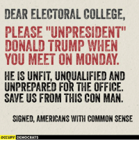 "College, Donald Trump, and Memes: DEARELECTORAL COLLEGE,  PLEASE ""UNPRESIDENT""  DONALD TRUMP WHEN  YOU MEET ON MONDAY  HE IS UNFIT UNOUALIFIED AND  UNPREPARED FOR THE OFFICE  SAVE US FROM THIS CON MAN  SIGNED, AMERICANS WITH COMMON SENSE  OCCUPY DEMOCRATS PLEASE.  Image by Occupy Democrats, LIKE our page for more!"