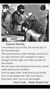 Me📜irl: Dearest Martha,  I am writing to you on this, the second day of  No-Nut November.  With perseverance, sheer strength, and luck on  our side, the boys and I managed to make it  through the first night, but I fear we shall not  last another.  We lost many men during the late hours, myself  nearly joining their numbers  Until we again meet I shall think of you fondly  (but not too deeply lest I fall), and long for  December when I am to be discharged  Yours truly, -Major Buster Nut Me📜irl