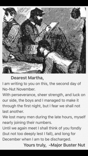 Me📜irl by Deathless-Bearer MORE MEMES: Dearest Martha,  I am writing to you on this, the second day of  No-Nut November.  With perseverance, sheer strength, and luck on  our side, the boys and I managed to make it  through the first night, but I fear we shall not  last another.  We lost many men during the late hours, myself  nearly joining their numbers  Until we again meet I shall think of you fondly  (but not too deeply lest I fall), and long for  December when I am to be discharged  Yours truly, -Major Buster Nut Me📜irl by Deathless-Bearer MORE MEMES