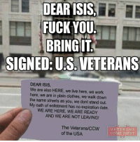 Obama's foreign policy has failed. But our Veterans will never fail us. veteranscomefirst veterans_us Veterans Usveterans veteransUSA SupportVeterans Politics USA America Patriots Gratitude HonorVets thankvets supportourtroops semperfi USMC USCG USAF Navy Army military godblessourmilitary soldier holdthegovernmentaccountable RememberEveryoneDeployed Usflag StarsandStripes: DEARISIS.  DEAR FUCK YOU  BRING IT  SIGNED: US VETERANS  DEAR ISIS,  We are also HERE, we live here, we work  here, we are in plain clothes, we walk down  the same streets as you, we dont stand out.  My oath of enlistment has no expiration date.  WE ARE HERE, WE ARE READY  AND WE ARE NOT LEAVING!  The Veterans/CCW VETERANS  of the USA  COME RAST Obama's foreign policy has failed. But our Veterans will never fail us. veteranscomefirst veterans_us Veterans Usveterans veteransUSA SupportVeterans Politics USA America Patriots Gratitude HonorVets thankvets supportourtroops semperfi USMC USCG USAF Navy Army military godblessourmilitary soldier holdthegovernmentaccountable RememberEveryoneDeployed Usflag StarsandStripes