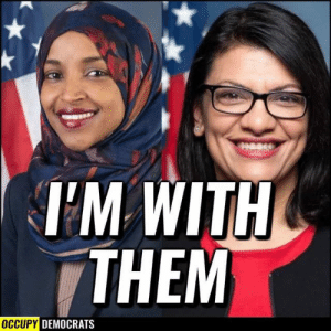 YES! I'll take Ilhan Omar and Rashid Tlaib over corrupt Trump and Netanyahu ANY DAY. 🇺🇸🇺🇸🇺🇸  Thanks Occupy Democrats for sharing.: Dease  TM WITH  THEM  OCCUPY DEMOCRATS YES! I'll take Ilhan Omar and Rashid Tlaib over corrupt Trump and Netanyahu ANY DAY. 🇺🇸🇺🇸🇺🇸  Thanks Occupy Democrats for sharing.