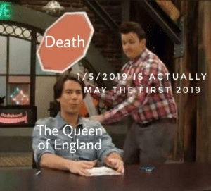 England, Queen, and Death: Death  175/209IS ACTUALLY  AY THE FIRST 2019  The Queen  of England DD/MM/YYYY It's tomorrow guys.