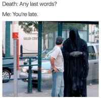 Death, Last Words, and Sales: Death: Any last words?  Me: You're late.  SALES CEN