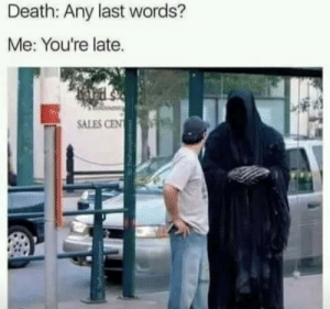 Cen: Death: Any last words?  Me: You're late.  SALES CEN