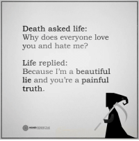 Follow our new page @alaskanhashqueen: Death asked life:  Why does everyone love  you and hate me?  Life replied:  Because I'm a beautiful  lie and you're a painful  truth  HIGHER  PERSPECTIVE Follow our new page @alaskanhashqueen