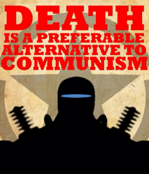 Death, Communism, and This: DEATH  IS A PREFERABLE  ALTERNATIVE TO  COMMUNISM Just going to leave this here...