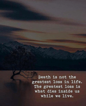 Life, Death, and Live: Death is not the  greatest loss in life.  The greatest loss is  what dies inside us  while we live.