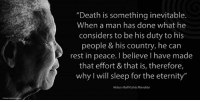 "Memes, Nelson Mandela, and Eternity: ""Death is something inevitable.  When a man has done what he  considers to be his duty to his  people & his country, he can  rest in peace. I believe I have made  that effort & that is, therefore,  why I will sleep for the eternity""  Nelson Rolihlahla Mandela ""Death is something inevitable. When a man has done what he considers to be his duty to his people and his country, he can rest in peace. I believe I have made that effort and that is, therefore, why I will sleep for the eternity."" ~ Nelson Mandela, The Documentary, Mandela, 1996 #LivingTheLegacy #MadibaRemembered #QhaweLamaQhawe   www.nelsonmandela.org www.mandeladay.com archive.nelsonmandela.org"