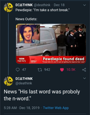 """F for the fallen comrade: DEATH!NK @deathink · Dec 18  Pewdiepie: """"I'm take a short break.""""  News Outlets:  PRIVATE AMBULANCE  Pewdiepie found dead  BBC  BBC  NEWS  LONDON U  14:25/88  Tm just sick of t, and Fm just not getting the response that I want""""  O 47  27 942  10.5K  DEΔTH!NK  @deathink  News """"His last word was proboly  the n-word.""""  5:28 AM · Dec 18, 2019 · Twitter Web App F for the fallen comrade"""