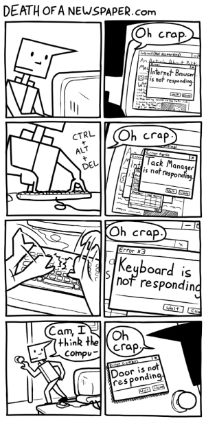 Not Responding [OC]: DEATH OF A NEWSPAPER.com  Oh crap  Internet (Not Res panding)  An Article Abaut Paliti  Error  May  Internet Brouser  is not responding  Wait Close  vi tle  b  Oh crap  CTRL  ding)  Error Aeain  ALT  Task Manager  Tis not responding  Errer  DEL  /Na  Wait Close  Oh crap  X  Error x3  Keyboard  is  not responding  Wait  Clos  Cam, I  Oh  think the  Compu  crap,  Door is not  res ponding  Error Combol  Wait Close Not Responding [OC]