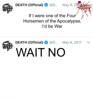 The Four Horsemen Of The Apocalypse: DEATH (Official)  OD... May 6, 20  If I were one of the Four  Horsemen of the Apocalypse,  l'd be War  WAIT NO  DEATH (Official)  @D...  May 6, 2017