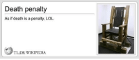 Lol, Wikipedia, and Death: Death penalty  As if death is a penalty, LOL.  TL;DR WIKIPEDIA