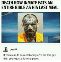 Fucking, Memes, and Wow: DEATH ROW INMATE EATS AN  ENTIRE BIBLE AS HIS LAST MEAL  rj4gui4r  If you claim to be metal and you're not this guy  then you're just a fucking poser. wow