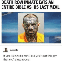 Bible, Death, and Last Meal: DEATH ROW INMATE EATS AN  ENTIRE BIBLE AS HIS LAST MEAL  rj4gui4r  If you claim to be metal and you're not this guy  then you're just a poser.