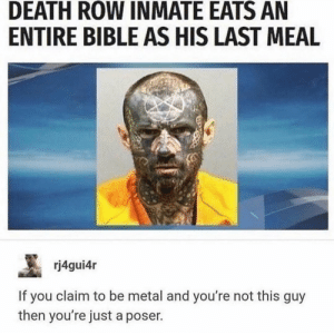Bible, Death, and Last Meal: DEATH ROW INMATE EATS AN  ENTIRE BIBLE AS HIS LAST MEAL  rj4gui4r  If you claim to be metal and you're not this guy  then you're just a poser. A surprise, to be sure.