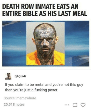 Fucking, God, and Bible: DEATH ROW INMATE EATS AN  ENTIRE BIBLE AS HIS LAST MEAL  rj4gui4r  If you claim to be metal and you're not this guy  then you're just a fucking poser.  Source: memewhore  20,518 notes If I'm a poser for not eating the book of God, then I am a poser