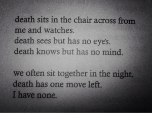 Across From: death sits in the chair across from  me and watches.  death sees but has no eyes  death knows but has no mind.  we often sit together in the night.  death has one move left  I have none.