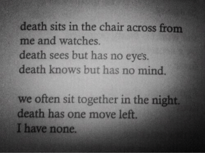 Sits: death sits in the chair across from  me and watches.  death sees but has no eyes  death knows but has no mind  we often sit together in the night.  death has one move left  I have none.