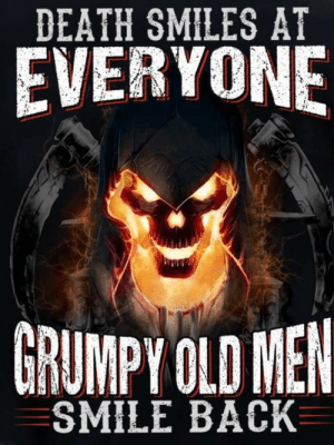 I see to many of these: DEATH SMILES AT  EVERYONE  GRUMPY OLD MEN  SMILE BACK I see to many of these