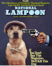 My friend photoshopped my dog onto this National Lampoon cover.: Death  The Adventures of Deadman Playdead Magazine  Last-Aid Kit Suicide Letters to Santa  NATIONAL  LAMPOON  IND  JAN. 1973, THE HUMOR MAGAZINE 75 CENTS  If  You Dont  Buy This  Well Kill This  Dog My friend photoshopped my dog onto this National Lampoon cover.