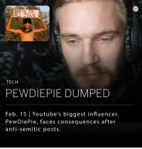 "PewDiePie, a YouTube influencer with 53 million subscribers, has lost a massive relationship with Disney and YouTube after posting anti-semitic content to his millions of followers. PewDiePie reportedly hired two Indian men to hold up a banner reading ""Death to all Jews"" and included the video in one of his popular YouTube skits. Wall Street Journal investigated nine PewDiePie videos that contained anti-Semitic humor and Nazi imagery, including one that shows a man dressed as Jesus who says, ""Hitler did absolutely nothing wrong."" This morning YouTube announced that it was canceling the second season of PewDiePie's show and pulling PewDiePie's channel from a premium advertising program called Google Preferred. Disney, PewDiePie's biggest brand sponsor, also terminated its relationship with the influencer.: DEATH TO  TECH  PEWDIEPIE DUMPED  Feb. 15 Youtube's biggest influencer,  PewDie Pie, faces consequences after  anti-Semitic posts PewDiePie, a YouTube influencer with 53 million subscribers, has lost a massive relationship with Disney and YouTube after posting anti-semitic content to his millions of followers. PewDiePie reportedly hired two Indian men to hold up a banner reading ""Death to all Jews"" and included the video in one of his popular YouTube skits. Wall Street Journal investigated nine PewDiePie videos that contained anti-Semitic humor and Nazi imagery, including one that shows a man dressed as Jesus who says, ""Hitler did absolutely nothing wrong."" This morning YouTube announced that it was canceling the second season of PewDiePie's show and pulling PewDiePie's channel from a premium advertising program called Google Preferred. Disney, PewDiePie's biggest brand sponsor, also terminated its relationship with the influencer."