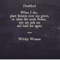 the seeds: Deathbed  When I die,  plant flowers over my grave,  so when the seeds bloom  ou can pick me  and hold me again.  Witchy Woman
