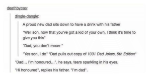 "Two lives have been leading towards this moment: deathbycas:  dingle-dangle:  A proud new dad sits down to have a drink with his father  Well son, now that you've got a kid of your own, think it's time to  give you this""  Dad, you don't mean-""  Yes son, I do"" ""Dad puls out copy of 1001 Dad Jokes, 5th Edition  ""Dad... I'm honoured... , he says, tears sparkling in his eyes.  ""Hi honoured"", replies his father. ""l'm dad"". Two lives have been leading towards this moment"