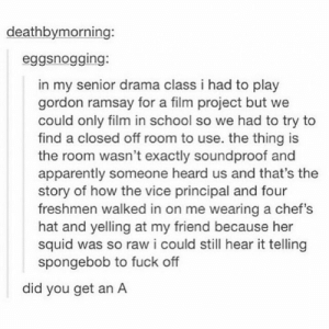 lol-support:  I would have given them an A+: deathbymorning:  eggsnogging:  in my senior drama class i had to play  gordon ramsay for a film project but we  could only film in school so we had to try to  find a closed off room to use. the thing is  the room wasn't exactly soundproof and  apparently someone heard us and that's the  story of how the vice principal and four  freshmen walked in on me wearing a chef's  hat and yelling at my friend because her  squid was so raw i could still hear it telling  spongebob to fuck off  did you get an A lol-support:  I would have given them an A+